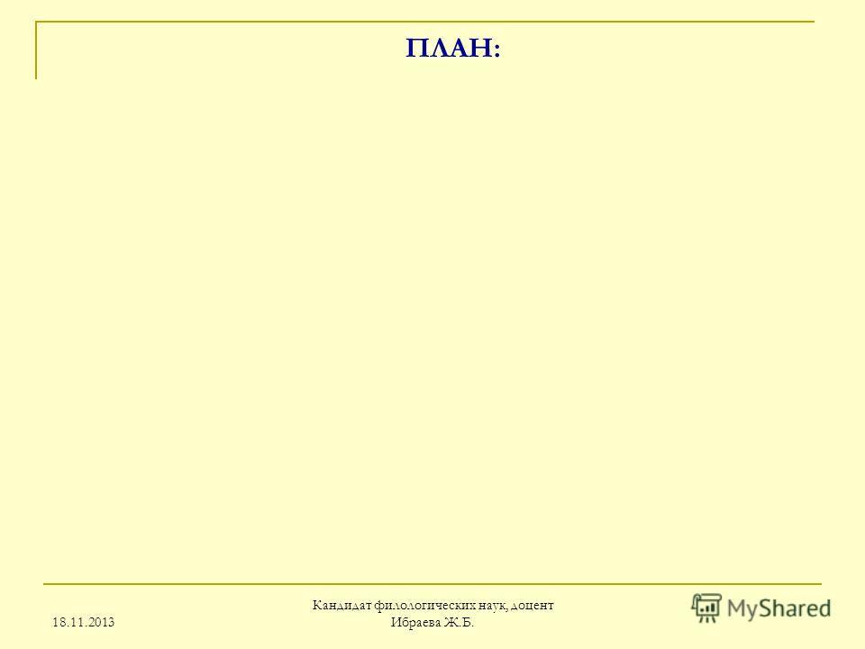 18.11.2013 Кандидат филологических наук, доцент Ибраева Ж.Б. ПЛАН: