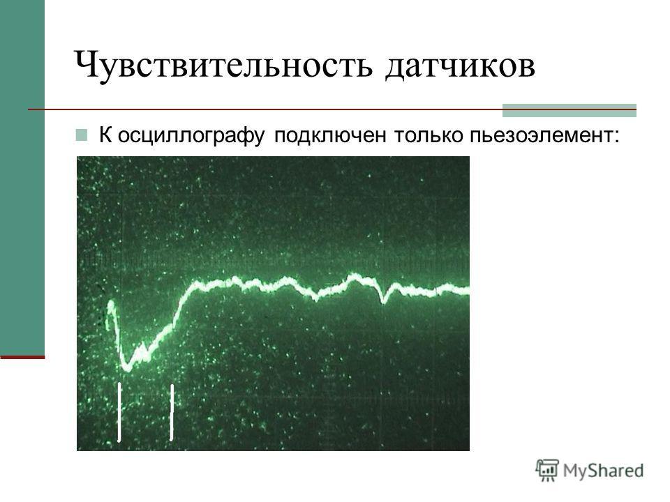 Чувствительность датчиков К осциллографу подключен только пьезоэлемент: