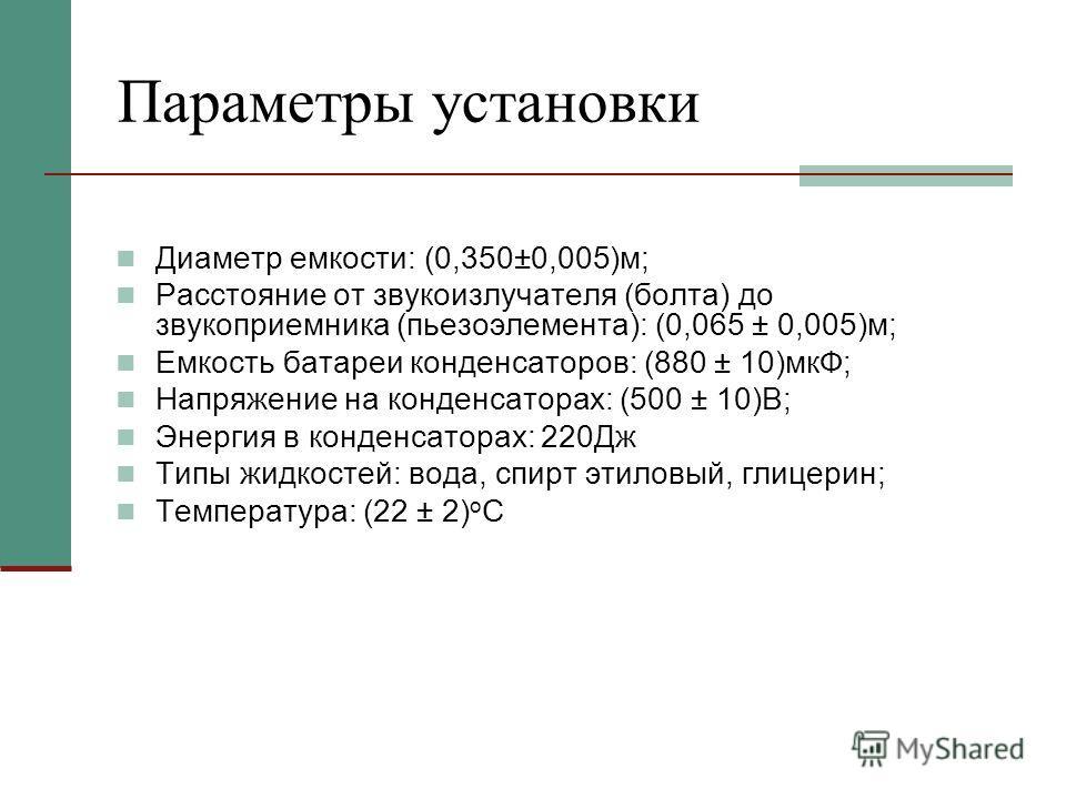 Параметры установки Диаметр емкости: (0,350±0,005)м; Расстояние от звукоизлучателя (болта) до звукоприемника (пьезоэлемента): (0,065 ± 0,005)м; Емкость батареи конденсаторов: (880 ± 10)мкФ; Напряжение на конденсаторах: (500 ± 10)В; Энергия в конденса