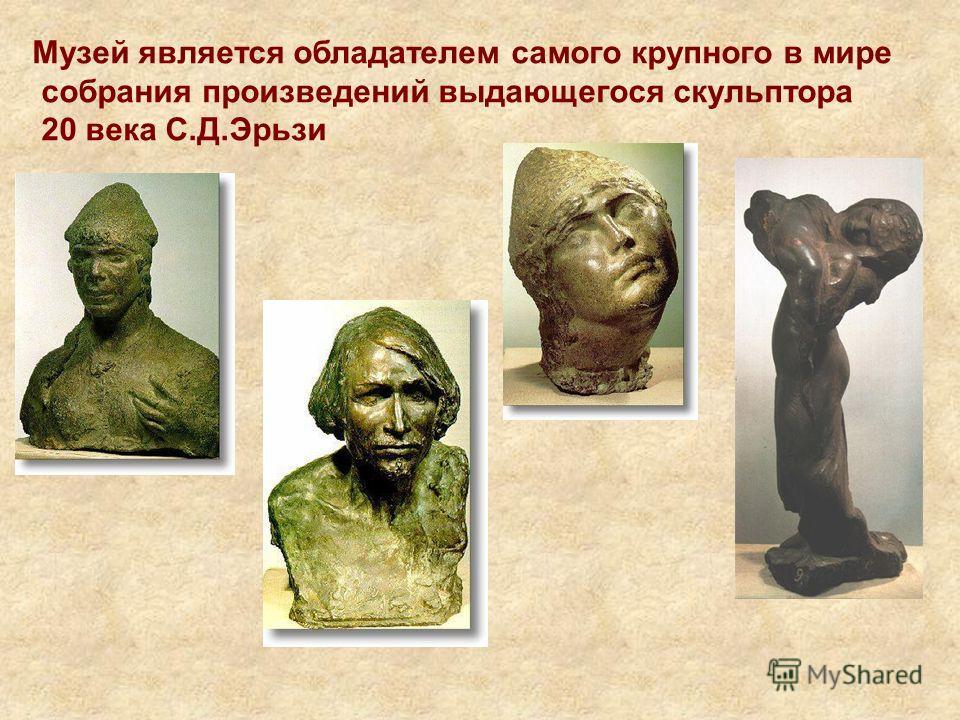 Музей является обладателем самого крупного в мире собрания произведений выдающегося скульптора 20 века С.Д.Эрьзи