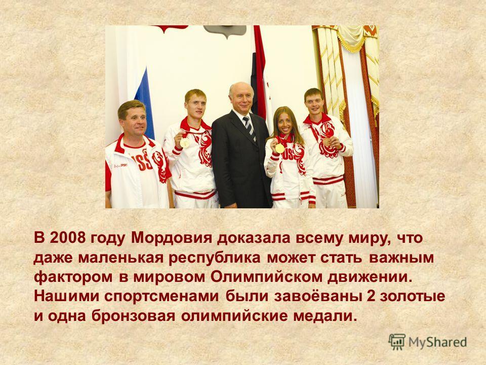 В 2008 году Мордовия доказала всему миру, что даже маленькая республика может стать важным фактором в мировом Олимпийском движении. Нашими спортсменами были завоёваны 2 золотые и одна бронзовая олимпийские медали.