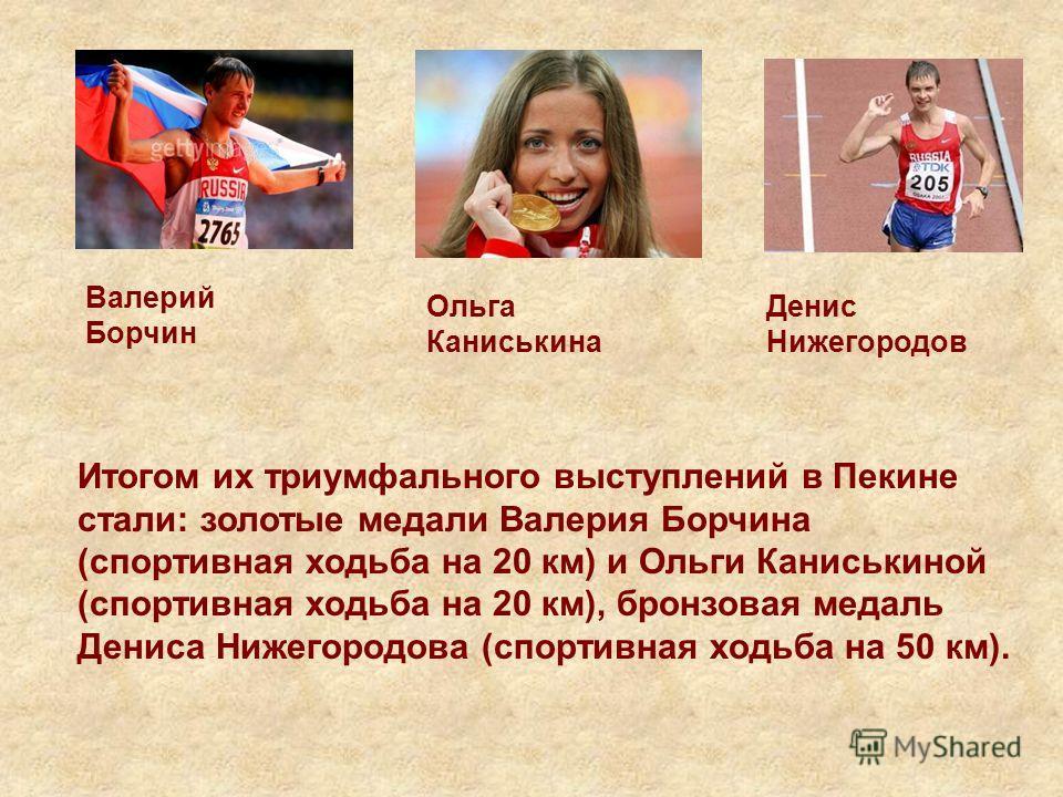 Итогом их триумфального выступлений в Пекине стали: золотые медали Валерия Борчина (спортивная ходьба на 20 км) и Ольги Каниськиной (спортивная ходьба на 20 км), бронзовая медаль Дениса Нижегородова (спортивная ходьба на 50 км). Валерий Борчин Ольга