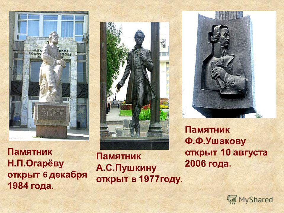 Памятник Н.П.Огарёву открыт 6 декабря 1984 года. Памятник А.С.Пушкину открыт в 1977году. Памятник Ф.Ф.Ушакову открыт 10 августа 2006 года.