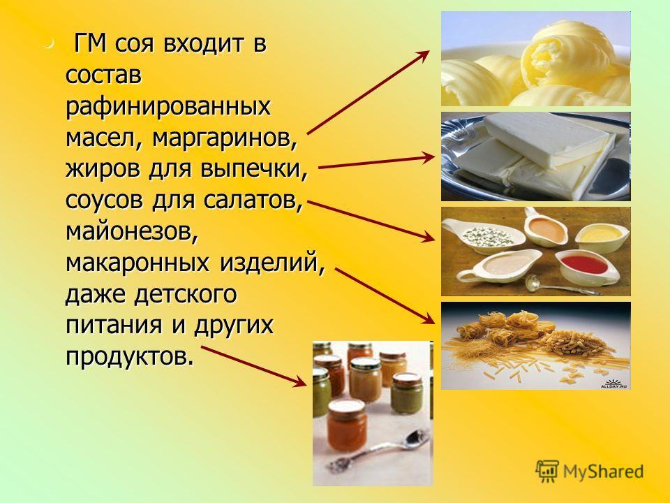 Г ГМ соя входит в состав рафинированных масел, маргаринов, жиров для выпечки, соусов для салатов, майонезов, макаронных изделий, даже детского питания и других продуктов.