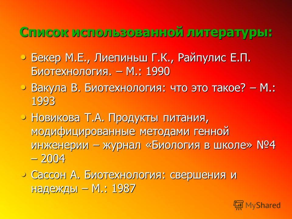 Список использованной литературы: Бекер М.Е., Лиепиньш Г.К., Райпулис Е.П. Биотехнология. – М.: 1990 Бекер М.Е., Лиепиньш Г.К., Райпулис Е.П. Биотехнология. – М.: 1990 Вакула В. Биотехнология: что это такое? – М.: 1993 Вакула В. Биотехнология: что эт