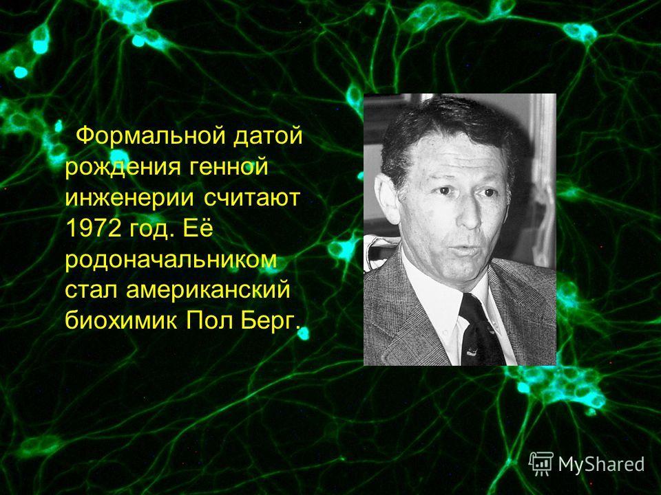 Формальной датой рождения генной инженерии считают 1972 год. Её родоначальником стал американский биохимик Пол Берг.