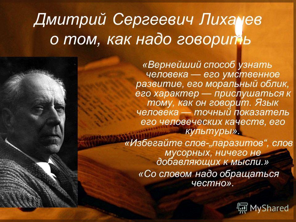Дмитрий Сергеевич Лихачев о том, как надо говорить «Вернейший способ узнать человека его умственное развитие, его моральный облик, его характер прислушаться к тому, как он говорит. Язык человека точный показатель его человеческих качеств, его культур