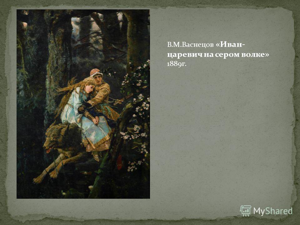 В.М.Васнецов «Иван- царевич на сером волке» 1889г.