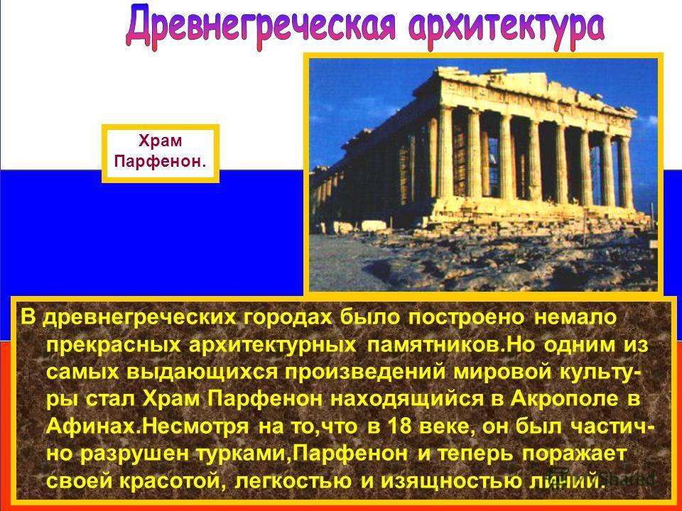 В древнегреческих городах было построено немало прекрасных архитектурных памятников.Но одним из самых выдающихся произведений мировой культу- ры стал Храм Парфенон находящийся в Акрополе в Афинах.Несмотря на то,что в 18 веке, он был частич- но разруш