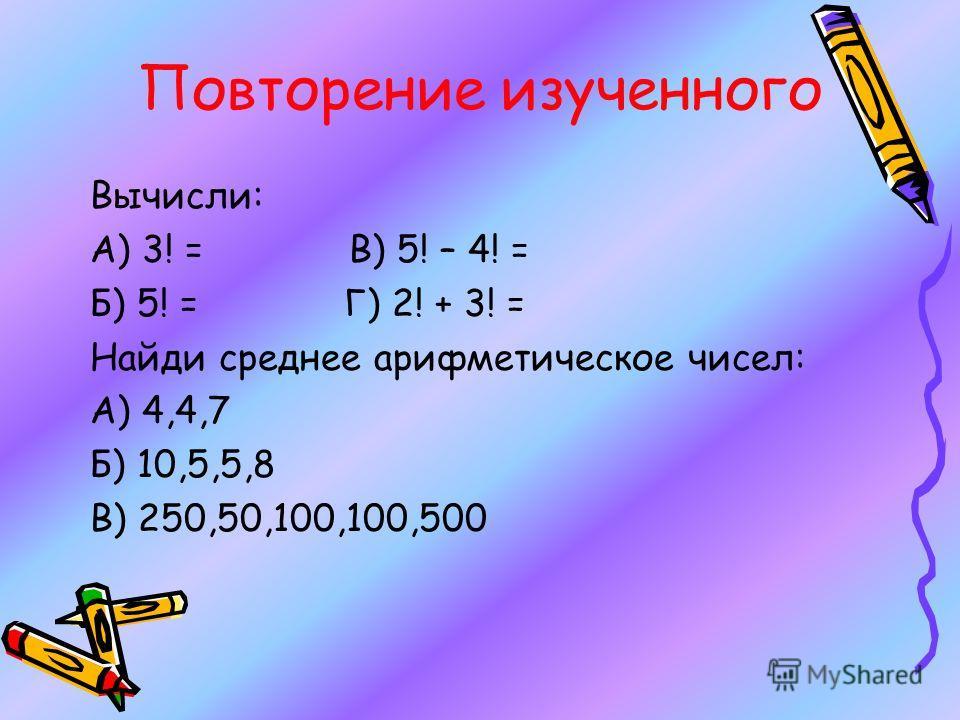 Повторение изученного Вычисли: А) 3! = В) 5! – 4! = Б) 5! = Г) 2! + 3! = Найди среднее арифметическое чисел: А) 4,4,7 Б) 10,5,5,8 В) 250,50,100,100,500