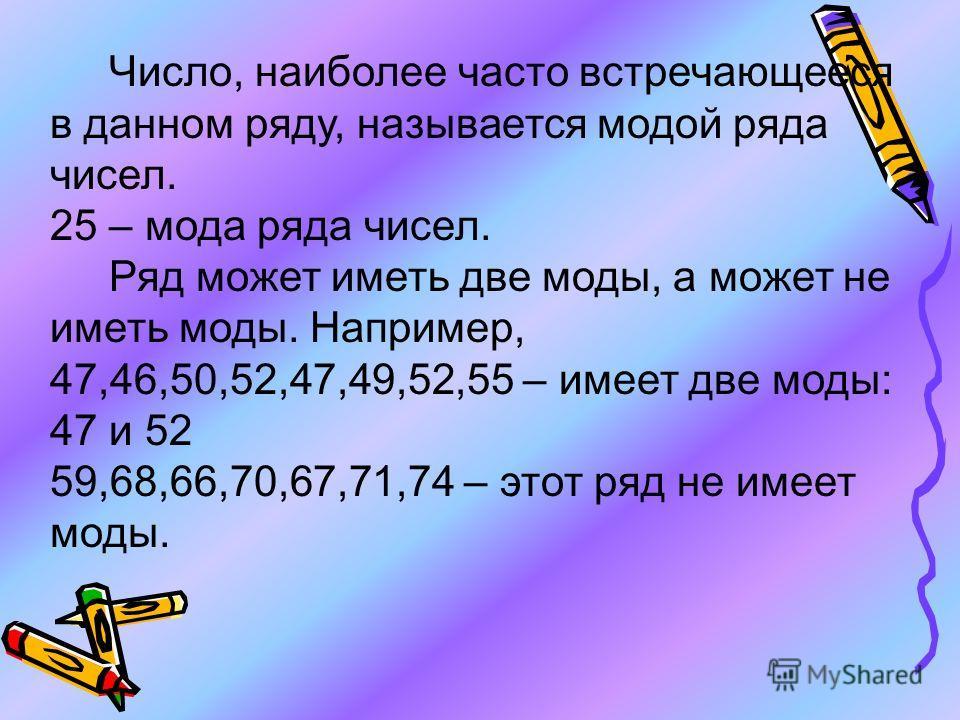 Число, наиболее часто встречающееся в данном ряду, называется модой ряда чисел. 25 – мода ряда чисел. Ряд может иметь две моды, а может не иметь моды. Например, 47,46,50,52,47,49,52,55 – имеет две моды: 47 и 52 59,68,66,70,67,71,74 – этот ряд не имее