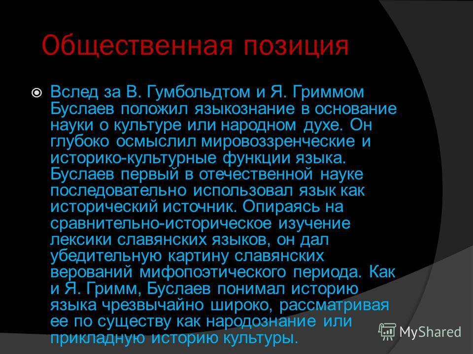 Общественная позиция Вслед за В. Гумбольдтом и Я. Гриммом Буслаев положил языкознание в основание науки о культуре или народном духе. Он глубоко осмыслил мировоззренческие и историко-культурные функции языка. Буслаев первый в отечественной науке посл
