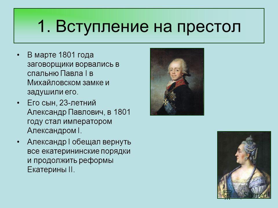 1. Вступление на престол В марте 1801 года заговорщики ворвались в спальню Павла I в Михайловском замке и задушили его. Его сын, 23-летний Александр Павлович, в 1801 году стал императором Александром I. Александр I обещал вернуть все екатерининские п