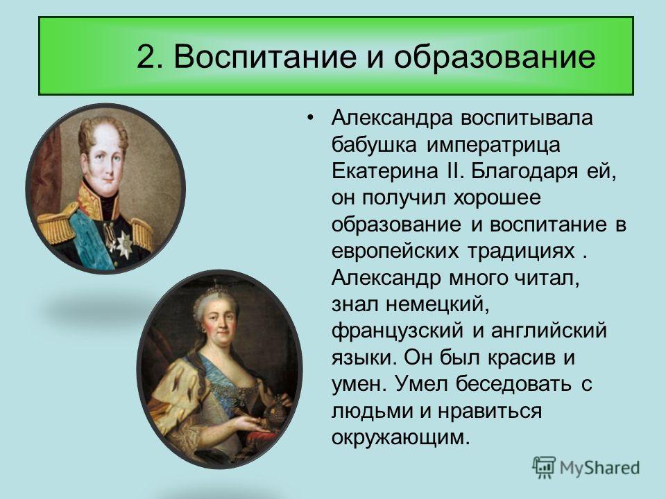 2. Воспитание и образование Александра воспитывала бабушка императрица Екатерина II. Благодаря ей, он получил хорошее образование и воспитание в европейских традициях. Александр много читал, знал немецкий, французский и английский языки. Он был краси