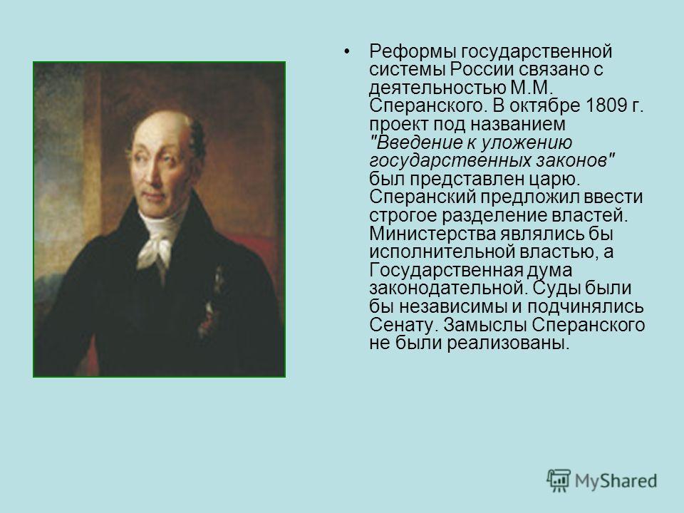 Реформы государственной системы России связано с деятельностью М.М. Сперанского. В октябре 1809 г. проект под названием