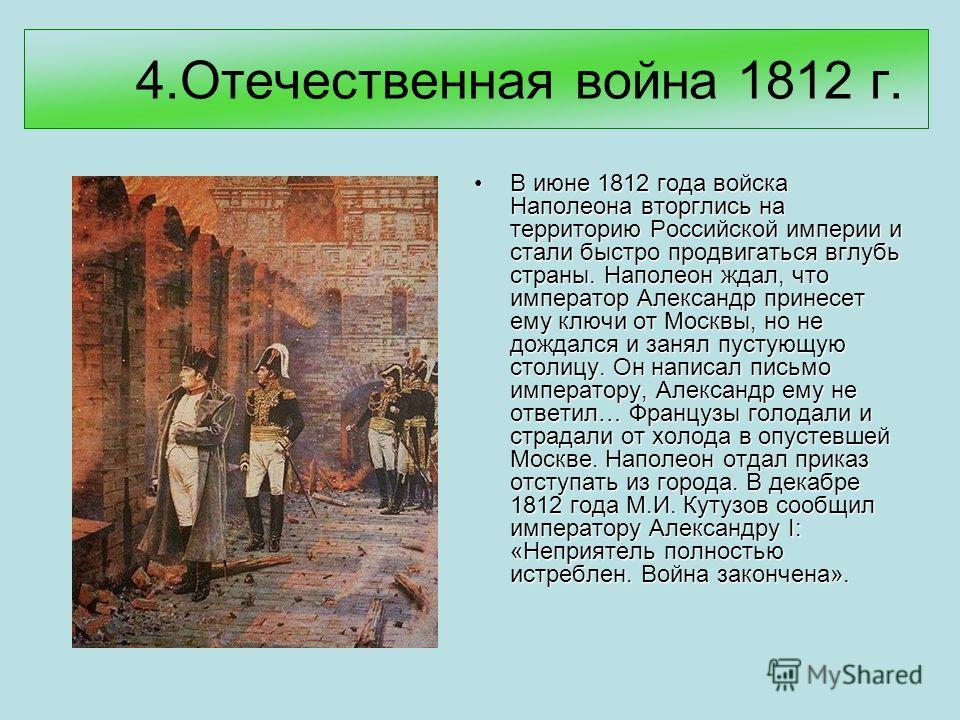 4.Отечественная война 1812 г. В июне 1812 года войска Наполеона вторглись на территорию Российской империи и стали быстро продвигаться вглубь страны. Наполеон ждал, что император Александр принесет ему ключи от Москвы, но не дождался и занял пустующу
