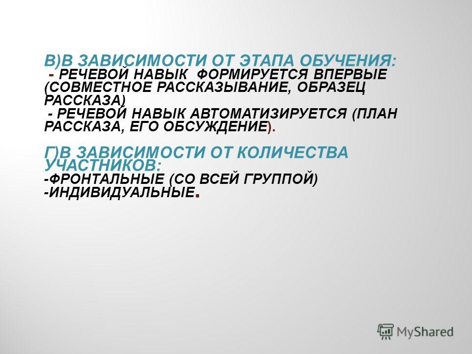 В)В ЗАВИСИМОСТИ ОТ ЭТАПА ОБУЧЕНИЯ: - РЕЧЕВОЙ НАВЫК Ф ОРМИРУЕТСЯ ВПЕРВЫЕ (СОВМЕСТНОЕ РАССКАЗЫВАНИЕ, ОБРАЗЕЦ РАССКАЗА) - РЕЧЕВОЙ НАВЫК АВТОМАТИЗИРУЕТСЯ (ПЛАН РАССКАЗА, ЕГО ОБСУЖДЕНИЕ). Г)В ЗАВИСИМОСТИ ОТ КОЛИЧЕСТВА УЧАСТНИКОВ: -ФРОНТАЛЬНЫЕ (СО ВСЕЙ ГРУ