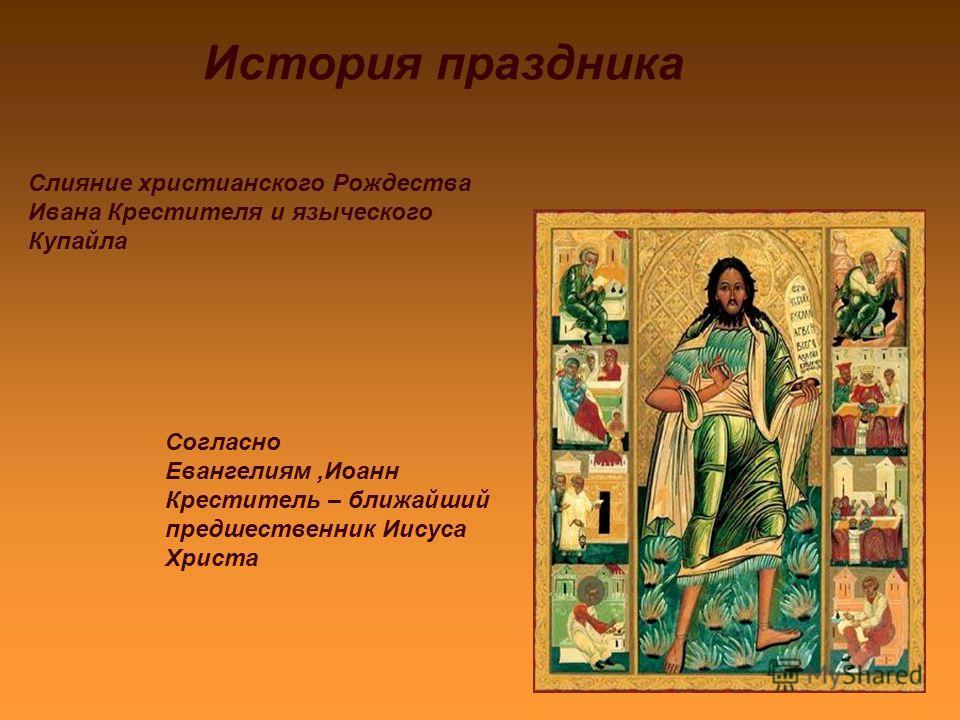 История праздника Слияние христианского Рождества Ивана Крестителя и языческого Купайла Согласно Евангелиям,Иоанн Креститель – ближайший предшественник Иисуса Христа