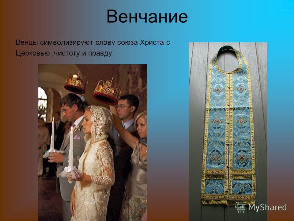 Венчание Венцы символизируют славу союза Христа с Церковью,чистоту и правду.