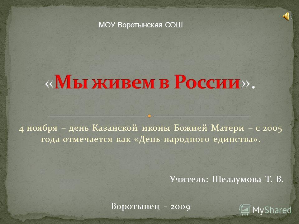 4 ноября – день Казанской иконы Божией Матери – с 2005 года отмечается как «День народного единства». Учитель: Шелаумова Т. В. Воротынец - 2009 МОУ Воротынская СОШ
