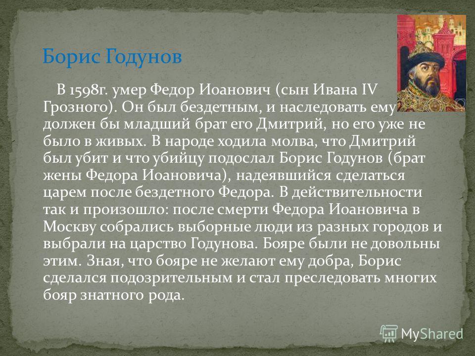 В 1598г. умер Федор Иоанович (сын Ивана IV Грозного). Он был бездетным, и наследовать ему должен бы младший брат его Дмитрий, но его уже не было в живых. В народе ходила молва, что Дмитрий был убит и что убийцу подослал Борис Годунов (брат жены Федор