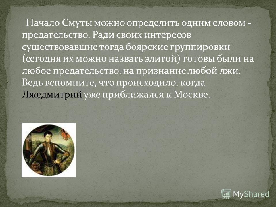 Начало Смуты можно определить одним словом - предательство. Ради своих интересов существовавшие тогда боярские группировки (сегодня их можно назвать элитой) готовы были на любое предательство, на признание любой лжи. Ведь вспомните, что происходило,