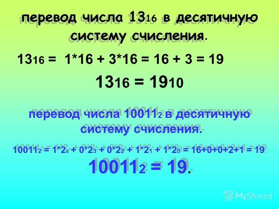 перевод числа 13 16 в десятичную систему счисления. 13 16 = 1*16 + 3*16 = 16 + 3 = 19 13 16 = 19 10 перевод числа 10011 2 в десятичную систему счисления. 10011 2 = 1*2 4 + 0*2 3 + 0*2 2 + 1*2 1 + 1*2 0 = 16+0+0+2+1 = 19. 10011 2 = 19. перевод числа 1