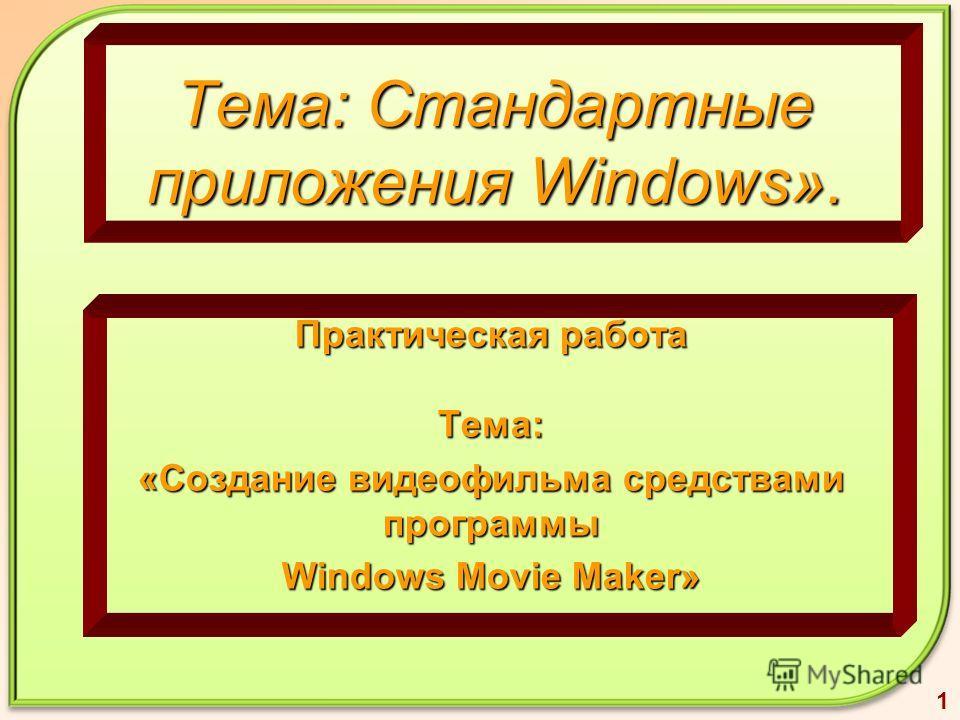 Тема: Стандартные приложения Windows». Практическая работа Тема: «Создание видеофильма средствами программы Windows Movie Maker» 1