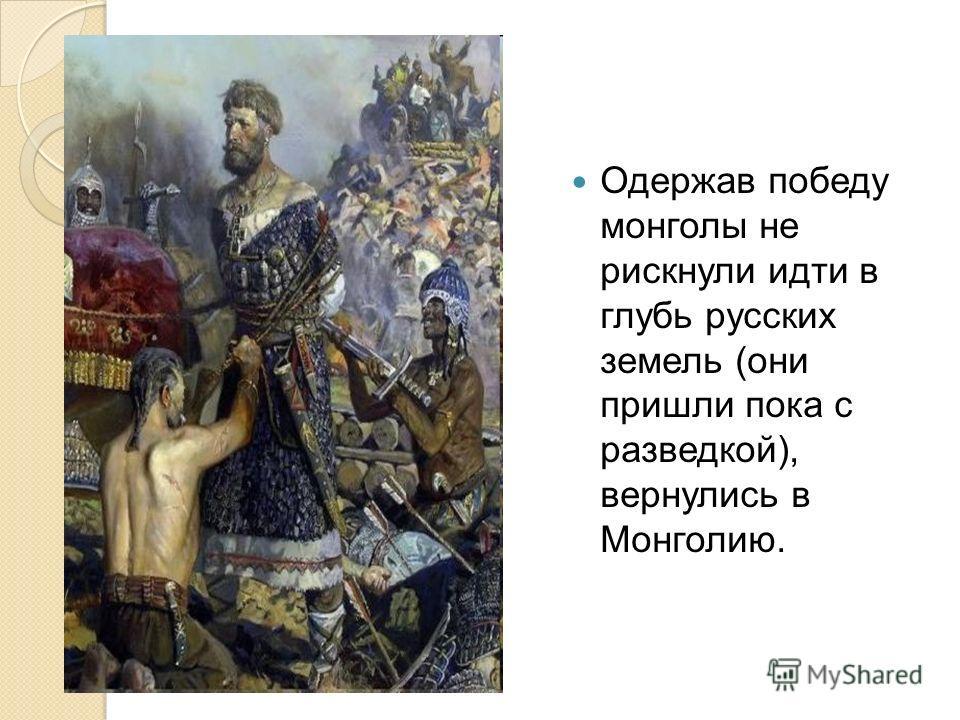 Одержав победу монголы не рискнули идти в глубь русских земель (они пришли пока с разведкой), вернулись в Монголию.