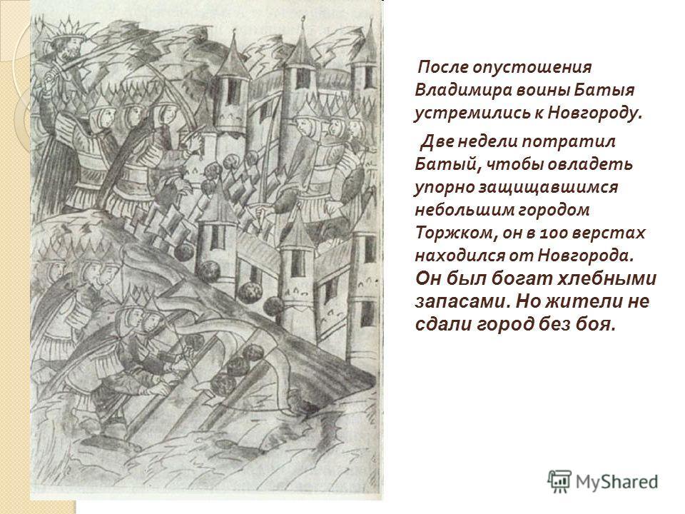 После опустошения Владимира воины Батыя устремились к Новгороду. Две недели потратил Батый, чтобы овладеть упорно защищавшимся небольшим городом Торжком, он в 100 верстах находился от Новгорода. Он был богат хлебными запасами. Но жители не сдали горо