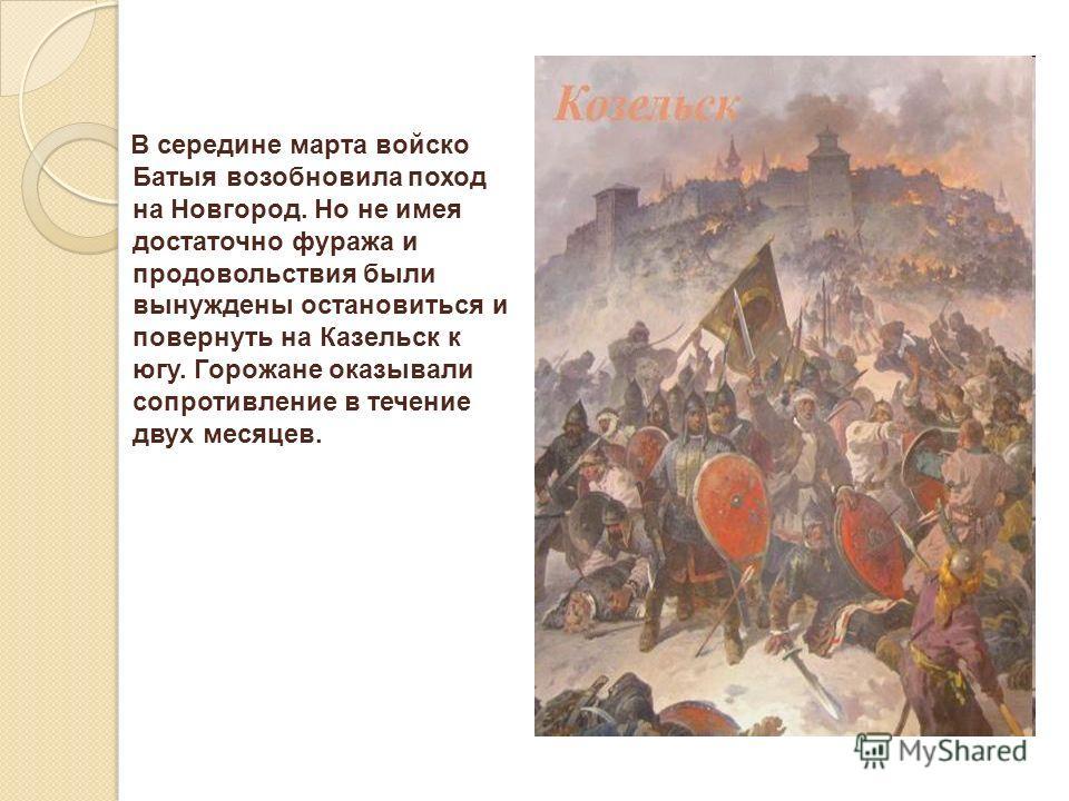 В середине марта войско Батыя возобновила поход на Новгород. Но не имея достаточно фуража и продовольствия были вынуждены остановиться и повернуть на Казельск к югу. Горожане оказывали сопротивление в течение двух месяцев.
