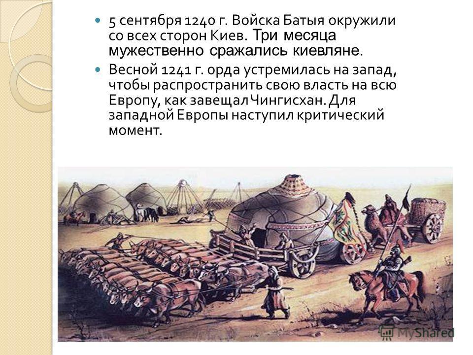 5 сентября 1240 г. Войска Батыя окружили со всех сторон Киев. Три месяца мужественно сражались киевляне. Весной 1241 г. орда устремилась на запад, чтобы распространить свою власть на всю Европу, как завещал Чингисхан. Для западной Европы наступил кри