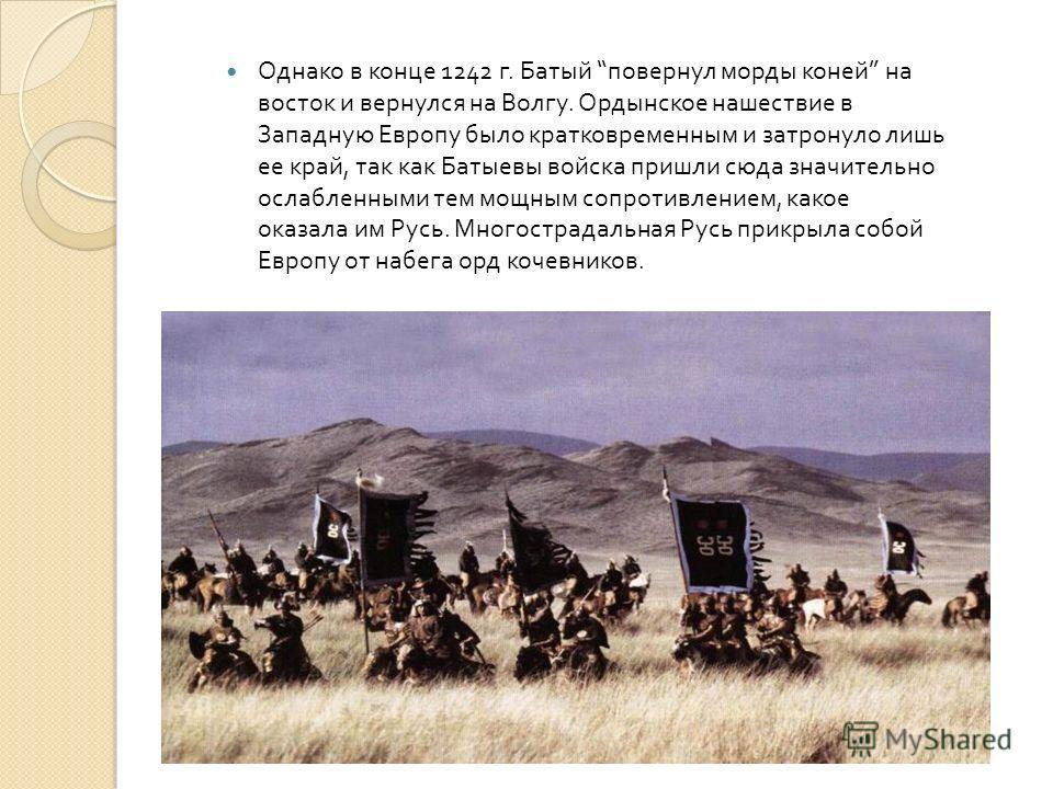 Однако в конце 1242 г. Батый повернул морды коней на восток и вернулся на Волгу. Ордынское нашествие в Западную Европу было кратковременным и затронуло лишь ее край, так как Батыевы войска пришли сюда значительно ослабленными тем мощным сопротивление