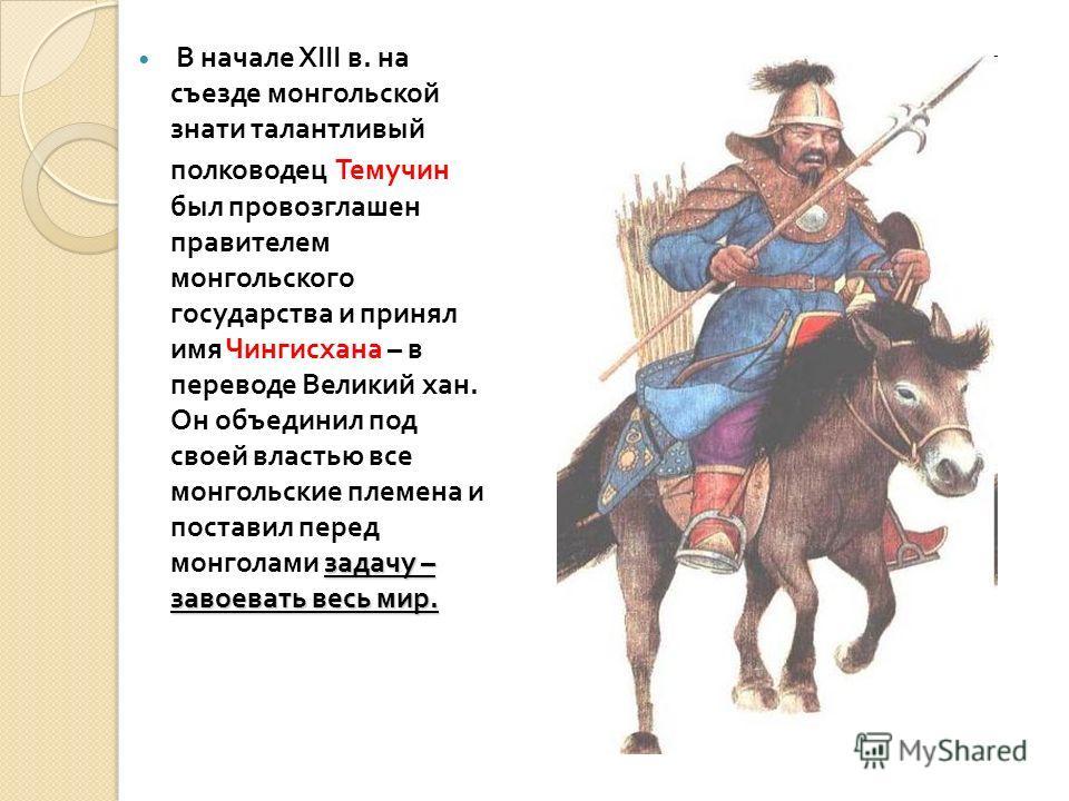 задачу – завоевать весь мир. В начале XIII в. на съезде монгольской знати талантливый полководец Темучин был провозглашен правителем монгольского государства и принял имя Чингисхана – в переводе Великий хан. Он объединил под своей властью все монголь