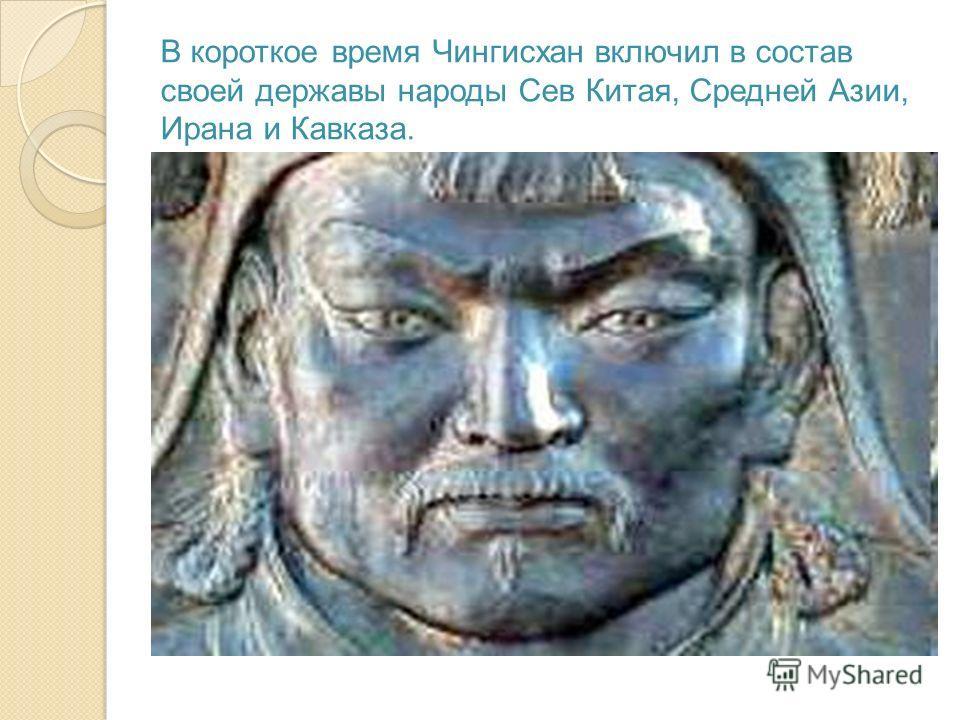 В короткое время Чингисхан включил в состав своей державы народы Сев Китая, Средней Азии, Ирана и Кавказа.