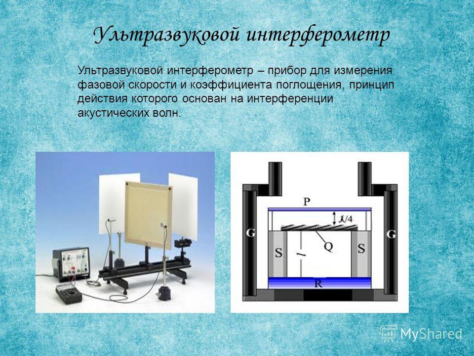 Ультразвуковой интерферометр Ультразвуковой интерферометр – прибор для измерения фазовой скорости и коэффициента поглощения, принцип действия которого основан на интерференции акустических волн.