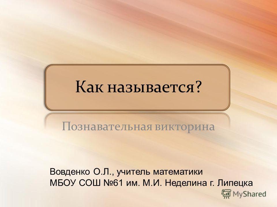 Как называется? Познавательная викторина Вовденко О.Л., учитель математики МБОУ СОШ 61 им. М.И. Неделина г. Липецка