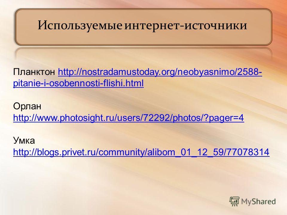 Используемые интернет-источники Планктон http://nostradamustoday.org/neobyasnimo/2588- pitanie-i-osobennosti-flishi.htmlhttp://nostradamustoday.org/neobyasnimo/2588- pitanie-i-osobennosti-flishi.html Орлан http://www.photosight.ru/users/72292/photos/