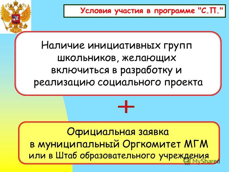 Условия участия в программе С.П. Наличие инициативных групп школьников, желающих включиться в разработку и реализацию социального проекта Официальная заявка в муниципальный Оргкомитет МГМ или в Штаб образовательного учреждения