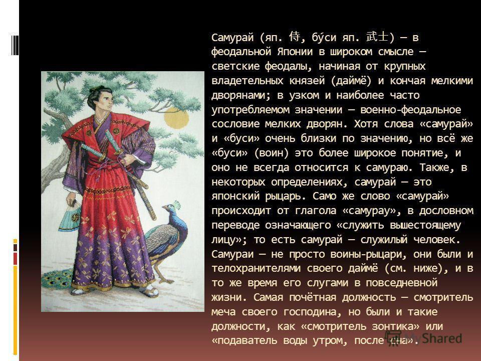 Самурай (яп., бу́си яп. ) в феодальной Японии в широком смысле светские феодалы, начиная от крупных владетельных князей (даймё) и кончая мелкими дворянами; в узком и наиболее часто употребляемом значении военно-феодальное сословие мелких дворян. Хотя
