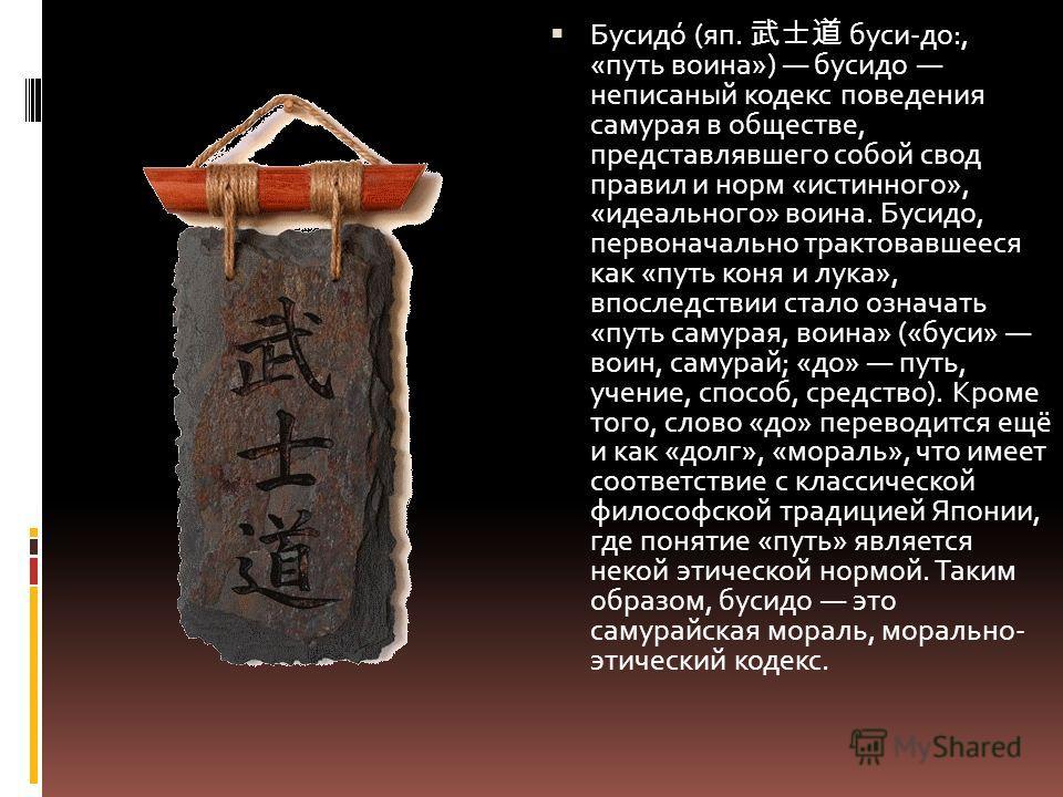 Бусидо́ (яп. буси-до:, «путь воина») бусидо неписаный кодекс поведения самурая в обществе, представлявшего собой свод правил и норм «истинного», «идеального» воина. Бусидо, первоначально трактовавшееся как «путь коня и лука», впоследствии стало означ