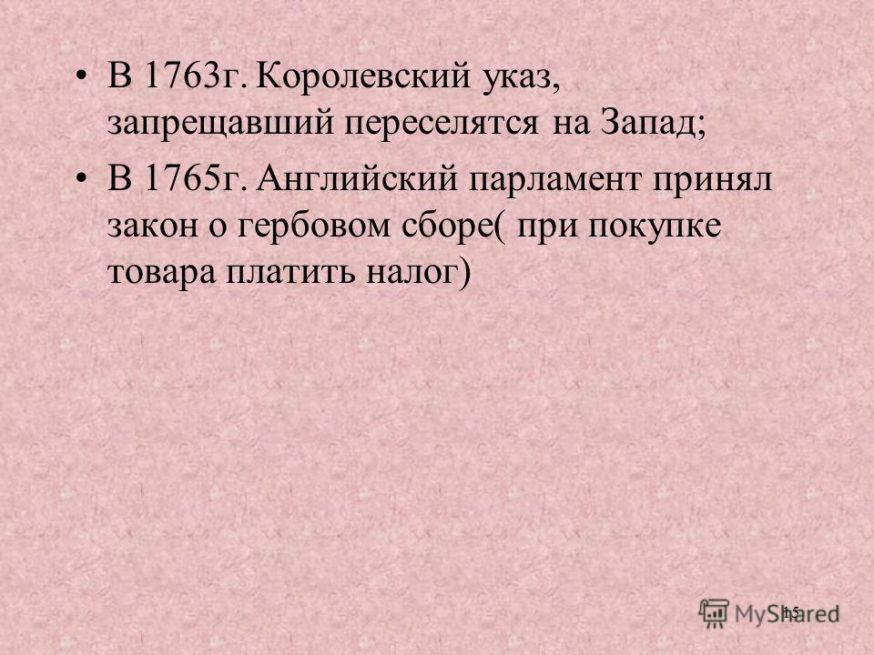 15 В 1763г. Королевский указ, запрещавший переселятся на Запад; В 1765г. Английский парламент принял закон о гербовом сборе( при покупке товара платить налог)