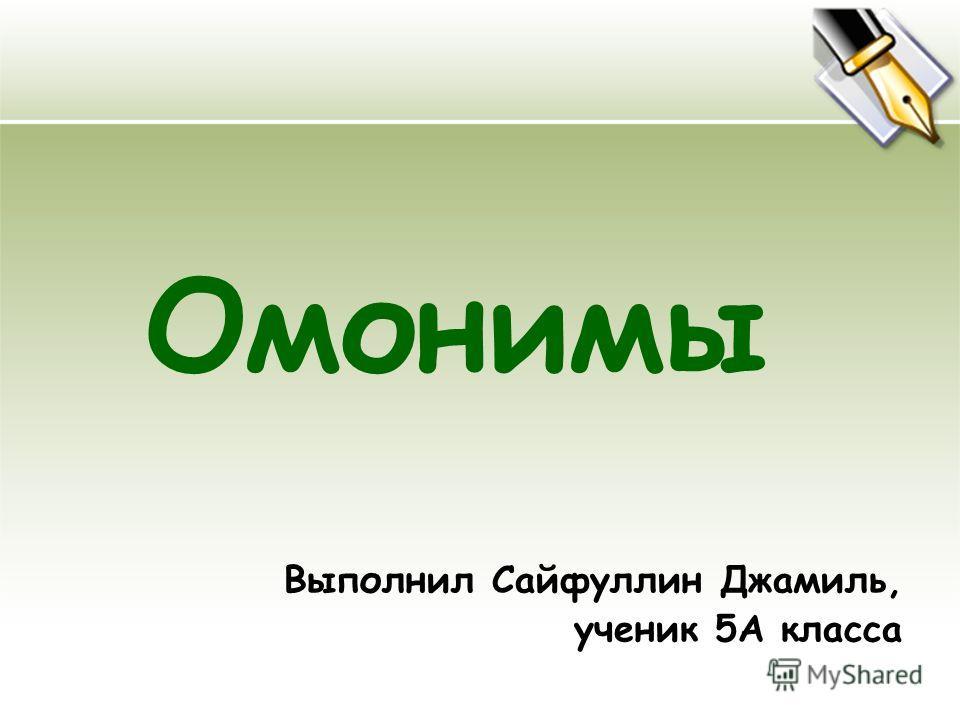 Омонимы Выполнил Сайфуллин Джамиль, ученик 5А класса