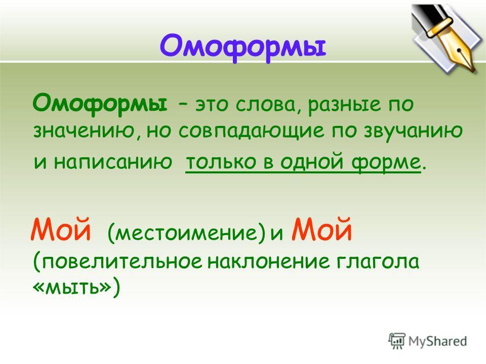 Омоформы Омоформы – это слова, разные по значению, но совпадающие по звучанию и написанию только в одной форме. Мой (местоимение) и Мой (повелительное наклонение глагола «мыть»)