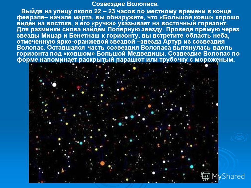 Созвездие Волопаса. Выйдя на улицу около 22 – 23 часов по местному времени в конце февраля– начале марта, вы обнаружите, что «Большой ковш» хорошо виден на востоке, а его «ручка» указывает на восточный горизонт. Для разминки снова найдем Полярную зве