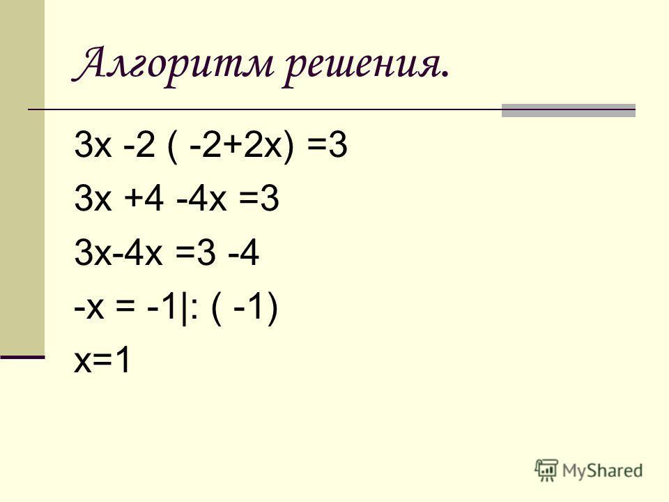 Алгоритм решения. 3х -2 ( -2+2х) =3 3х +4 -4х =3 3х-4х =3 -4 -х = -1|: ( -1) х=1