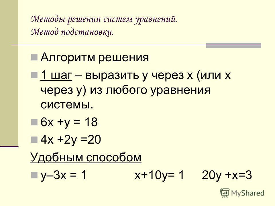 Методы решения систем уравнений. Метод подстановки. Алгоритм решения 1 шаг – выразить у через х (или х через у) из любого уравнения системы. 6х +у = 18 4х +2у =20 Удобным способом у–3х = 1 х+10у= 1 20у +х=3
