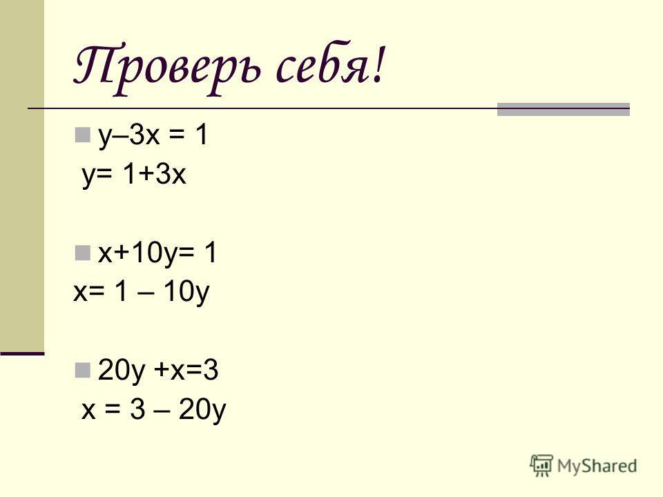 Проверь себя! у–3х = 1 у= 1+3х х+10у= 1 х= 1 – 10у 20у +х=3 х = 3 – 20у