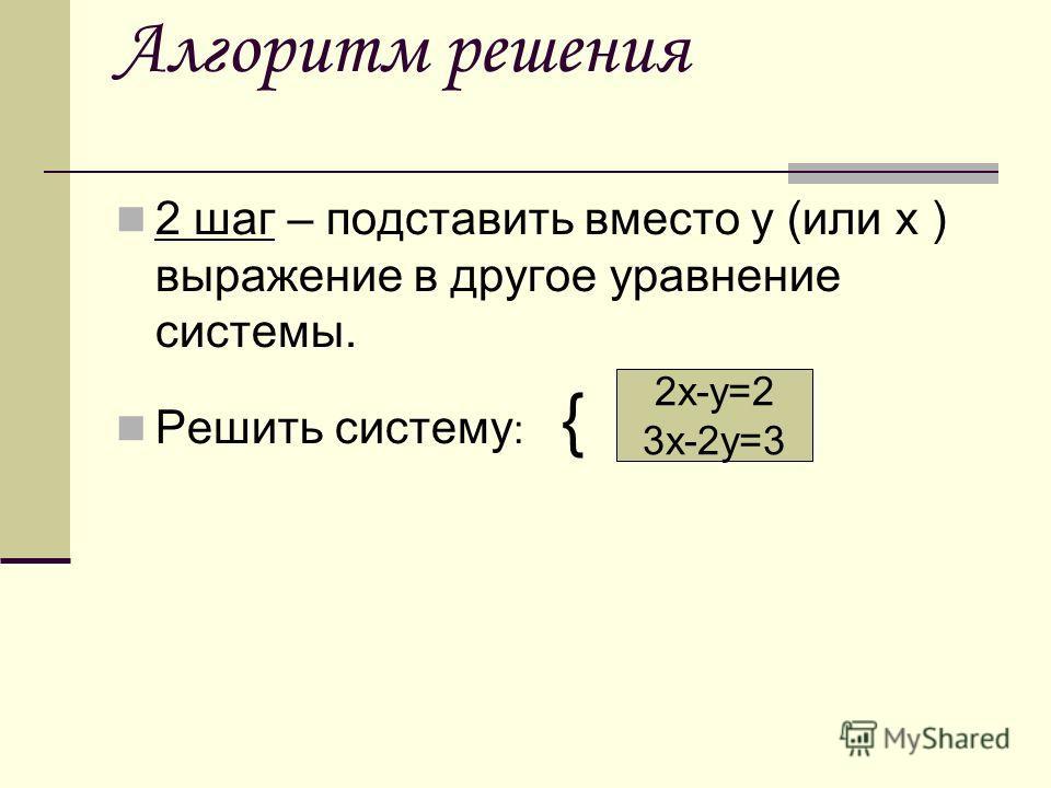 Алгоритм решения 2 шаг – подставить вместо у (или х ) выражение в другое уравнение системы. Решить систему : { 2х-у=2 3х-2у=3