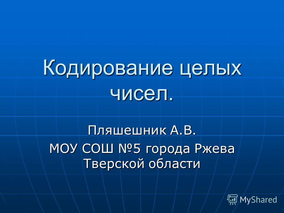 Кодирование целых чисел. Пляшешник А.В. МОУ СОШ 5 города Ржева Тверской области